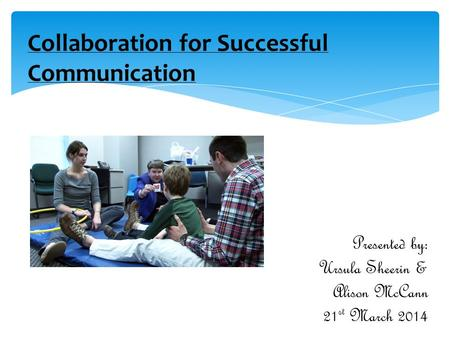 Collaboration for Successful Communication Presented by: Ursula Sheerin & Alison McCann 21 st March 2014.