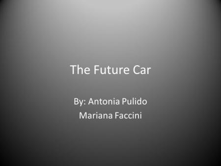 The Future Car By: Antonia Pulido Mariana Faccini.
