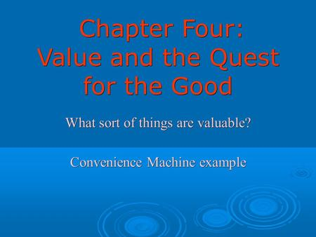 Chapter Four: Value and the Quest for the Good Chapter Four: Value and the Quest for the Good What sort of things are valuable? Convenience Machine example.