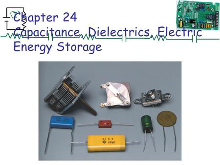 I Chapter 24 Capacitance, Dielectrics, Electric Energy Storage.