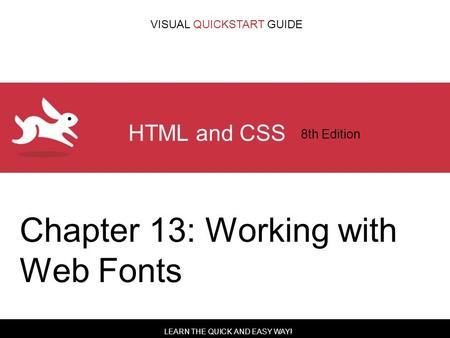 LEARN THE QUICK AND EASY WAY! VISUAL QUICKSTART GUIDE HTML and CSS 8th Edition Chapter 13: Working with Web Fonts.