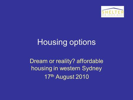 Housing options Dream or reality? affordable housing in western Sydney 17 th August 2010.