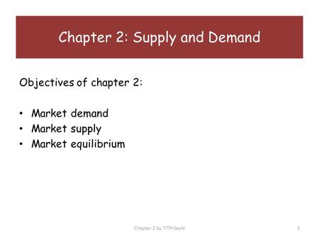 Objectives of chapter 2: Market demand Market supply Market equilibrium Chapter 2: Supply and Demand Chapter 2 by TITH Seyla1.
