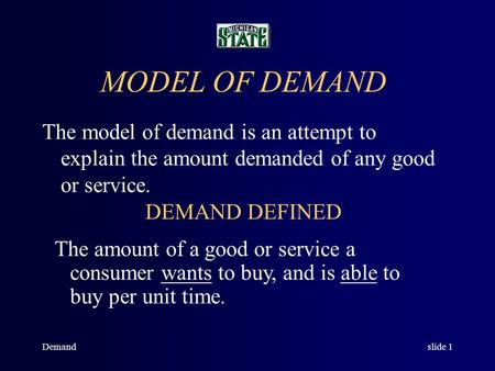 Demandslide 1 MODEL OF DEMAND The model of demand is an attempt to explain the amount demanded of any good or service. DEMAND DEFINED The amount of a.