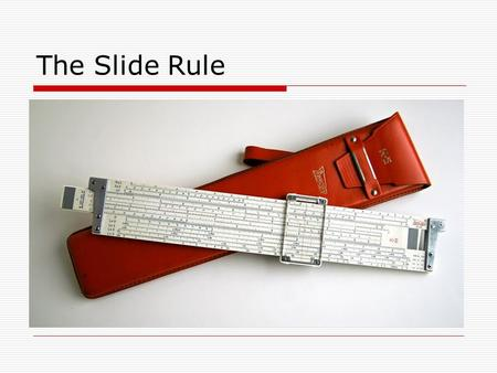 The Slide Rule. Early forms for doing calculations.