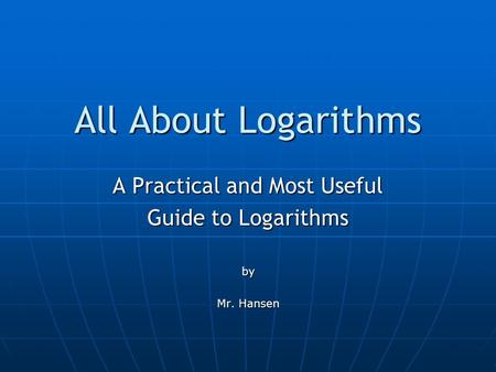 All About Logarithms A Practical and Most Useful Guide to Logarithms by Mr. Hansen.