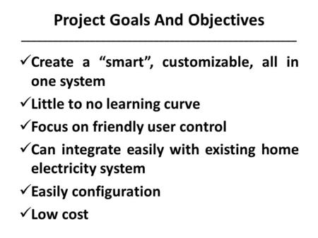 "Project Goals And Objectives ____________________________________________________ Create a ""smart"", customizable, all in one system Little to no learning."