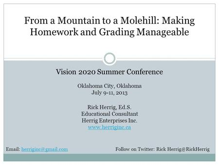 From a Mountain to a Molehill: Making Homework and Grading Manageable Vision 2020 Summer Conference Oklahoma City, Oklahoma July 9-11, 2013 Rick Herrig,