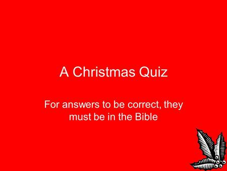 A Christmas Quiz For answers to be correct, they must be in the Bible.