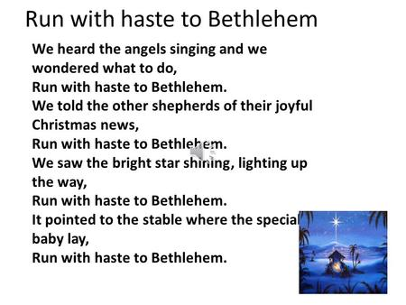 Run with haste to Bethlehem We heard the angels singing and we wondered what to do, Run with haste to Bethlehem. We told the other shepherds of their.