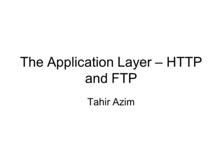 The Application Layer – HTTP and FTP Tahir Azim. Application Layer Protocols QoS lectures postponed to next week This week: Application Layer Protocols.