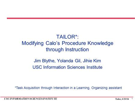 1 USC INFORMATION SCIENCES INSTITUTE Tailor, 6/20/04 TAILOR*: Modifying Calo's Procedure Knowledge through Instruction Jim Blythe, Yolanda Gil, Jihie Kim.