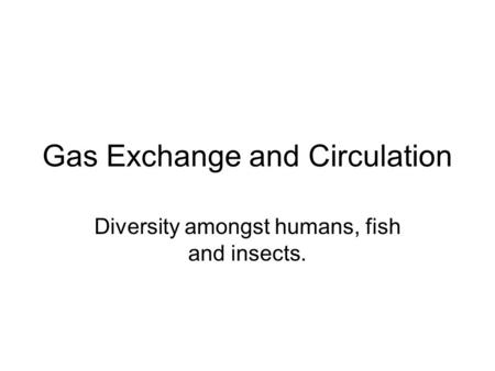 Gas Exchange and Circulation Diversity amongst humans, fish and insects.