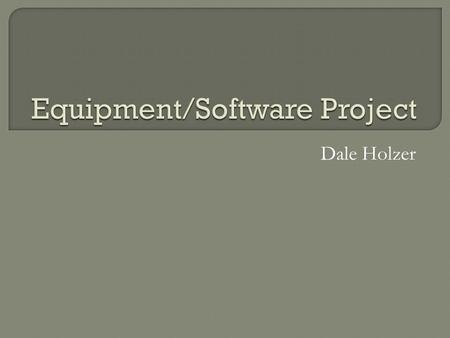 Dale Holzer.  The purpose of this presentation is to explain the importance of purchasing the newest and most up to date equipment/software in our attempt.