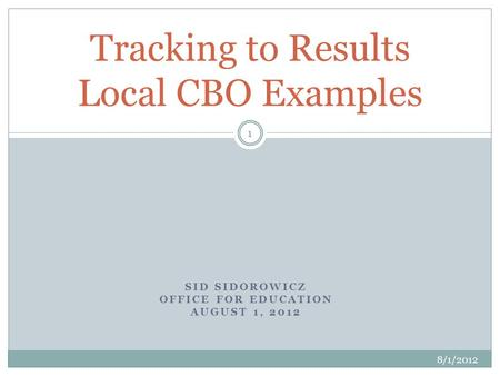 SID SIDOROWICZ OFFICE FOR EDUCATION AUGUST 1, 2012 Tracking to Results Local CBO Examples 8/1/2012 1.