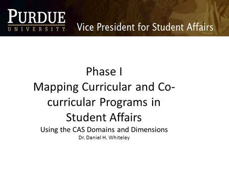 Phase I Mapping Curricular and Co- curricular Programs in Student Affairs Using the CAS Domains and Dimensions Dr. Daniel H. Whiteley.