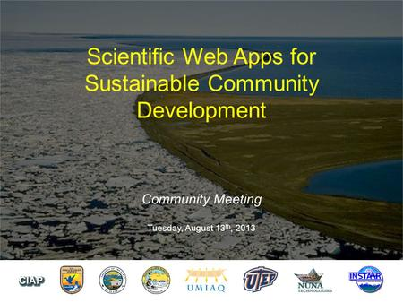 Scientific Web Apps for Sustainable Community Development Community Meeting Tuesday, August 13 th, 2013.