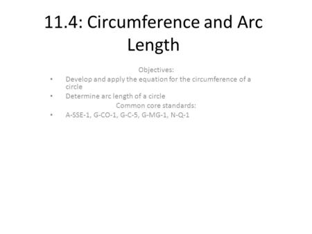 11.4: Circumference and Arc Length Objectives: Develop and apply the equation for the circumference of a circle Determine arc length of a circle Common.