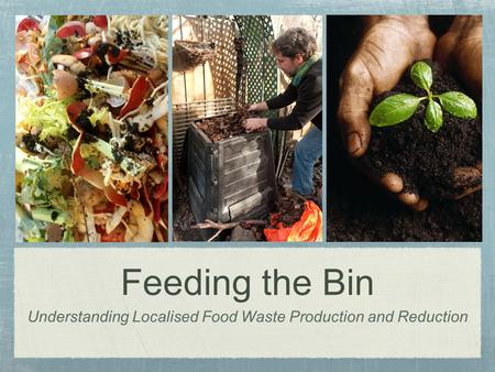 Feeding the Bin Understanding Localised Food Waste Production and Reduction.
