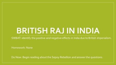 BRITISH RAJ IN INDIA SWBAT: identify the positive and negative effects in India due to British imperialism. Homework: None Do Now: Begin reading about.
