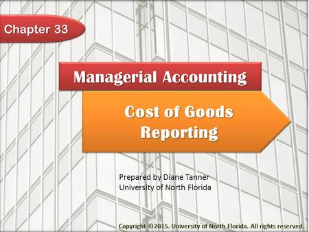 Cost of Goods Reporting Managerial Accounting Prepared by Diane Tanner University of North Florida Chapter 33.