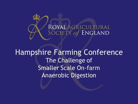 Hampshire Farming Conference The Challenge of Smaller Scale On-farm Anaerobic Digestion.
