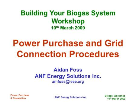 Biogas Workshop 10 th March 2009 ANF Energy Solutions Inc Power Purchase & Connection Power Purchase and Grid Connection Procedures Aidan Foss ANF Energy.