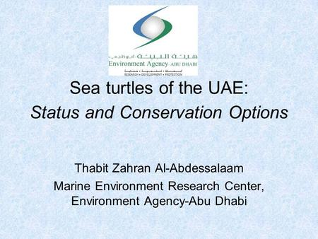 Sea turtles of the UAE: Status and Conservation Options Thabit Zahran Al-Abdessalaam Marine Environment Research Center, Environment Agency-Abu Dhabi.