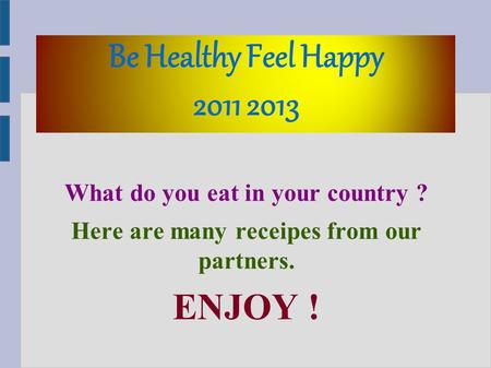 Be Healthy Feel Happy 2011 2013 What do you eat in your country ? Here are many receipes from our partners. ENJOY !