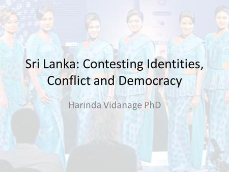 Sri Lanka: Contesting Identities, Conflict and Democracy Harinda Vidanage PhD.