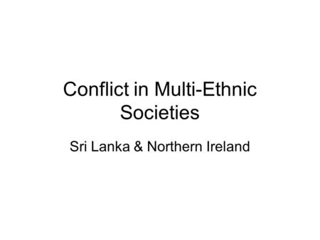 Conflict in Multi-Ethnic Societies Sri Lanka & Northern Ireland.