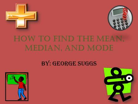 How to find the mean, median, and mode By: George Suggs.