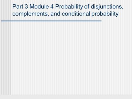 Part 3 Module 4 Probability of disjunctions, complements, and conditional probability.