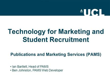 Technology for Marketing and Student Recruitment Publications and Marketing Services (PAMS) Ian Bartlett, Head of PAMS Ben Johnston, PAMS Web Developer.