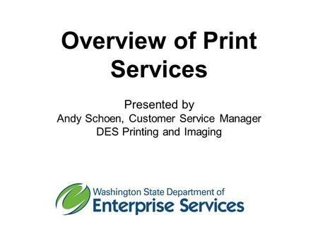 Overview of Print Services Presented by Andy Schoen, Customer Service Manager DES Printing and Imaging.