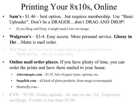 "Printing Your 8x10s, Online Sam's - $1.46 – best option…but requires membership. Use ""Basic Uploader"". Don't be a DRAGER…don't DRAG AND DROP! If you Drag."