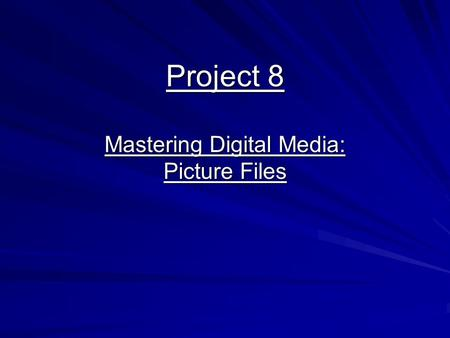 Project 8 Mastering Digital Media: Picture Files.