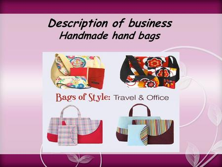 "Description of business Handmade hand bags. Product: Ladies handmade hand bags Company: ""Royal company"" is a hand bags company. Its work force remain."