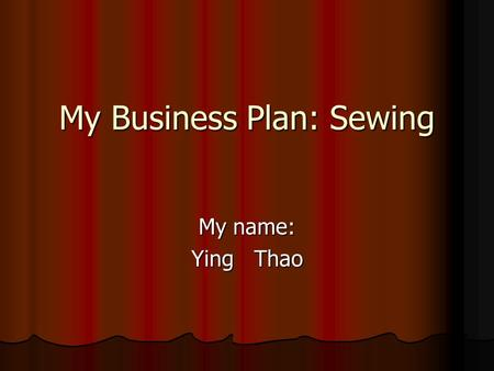 My Business Plan: Sewing My name: Ying Thao. Type of business I will make a small sewing business. In the Hmong Village.