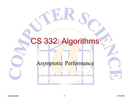 David Luebke 1 8/17/2015 CS 332: Algorithms Asymptotic Performance.