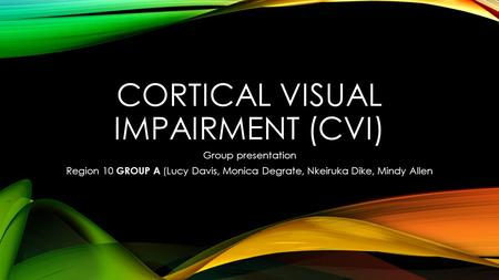 CORTICAL VISUAL IMPAIRMENT (CVI) Group presentation Region 10 GROUP A (Lucy Davis, Monica Degrate, Nkeiruka Dike, Mindy Allen.