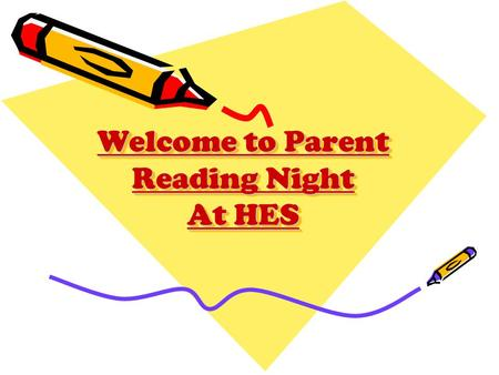 Welcome to Parent Reading Night At HES. What is the focus of tonight? Explain goals & how your child is assessed Explain how we teach reading at school.