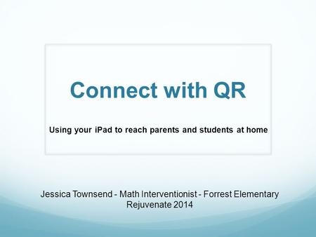 Connect with QR Using your iPad to reach parents and students at home Jessica Townsend - Math Interventionist - Forrest Elementary Rejuvenate 2014.