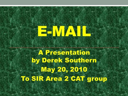 E-MAIL A Presentation by Derek Southern May 20, 2010 To SIR Area 2 CAT group.