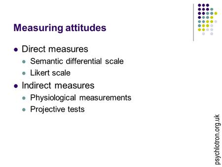 Measuring attitudes Direct measures Semantic differential scale Likert scale Indirect measures Physiological measurements Projective tests psychlotron.org.uk.