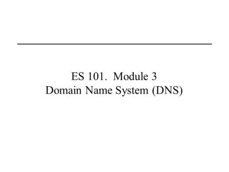 ES 101. Module 3 Domain Name System (DNS). Last Lecture Routing and IP addressing.
