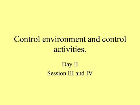 Control environment and control activities. Day II Session III and IV.