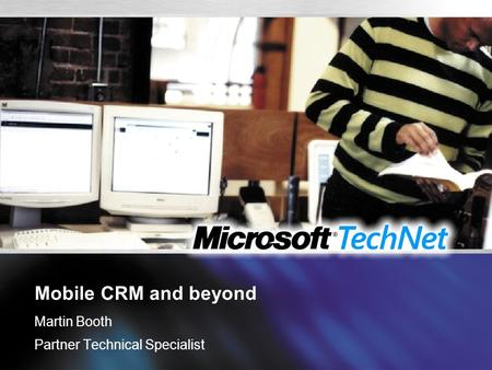 Mobile CRM and beyond Martin Booth Partner Technical Specialist.