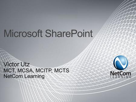 Microsoft SharePoint Victor Utz MCT, MCSA, MCITP, MCTS NetCom Learning.