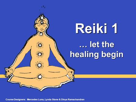 Reiki 1 … let the healing begin Course Designers: Mercedes Luna, Lynda Stone & Divya Ramachandran.
